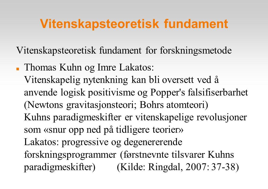 Vitenskapsteoretisk fundament Vitenskapsteoretisk fundament for forskningsmetode Thomas Kuhn og Imre Lakatos: Vitenskapelig nytenkning kan bli oversett ved å anvende logisk positivisme og Popper s falsifiserbarhet (Newtons gravitasjonsteori; Bohrs atomteori) Kuhns paradigmeskifter er vitenskapelige revolusjoner som «snur opp ned på tidligere teorier» Lakatos: progressive og degenererende forskningsprogrammer (førstnevnte tilsvarer Kuhns paradigmeskifter) (Kilde: Ringdal, 2007: 37-38)