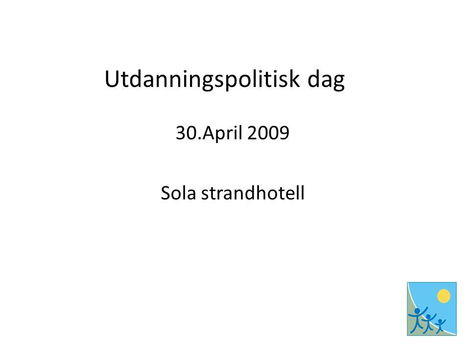 Utdanningspolitisk dag 30.April 2009 Sola strandhotell