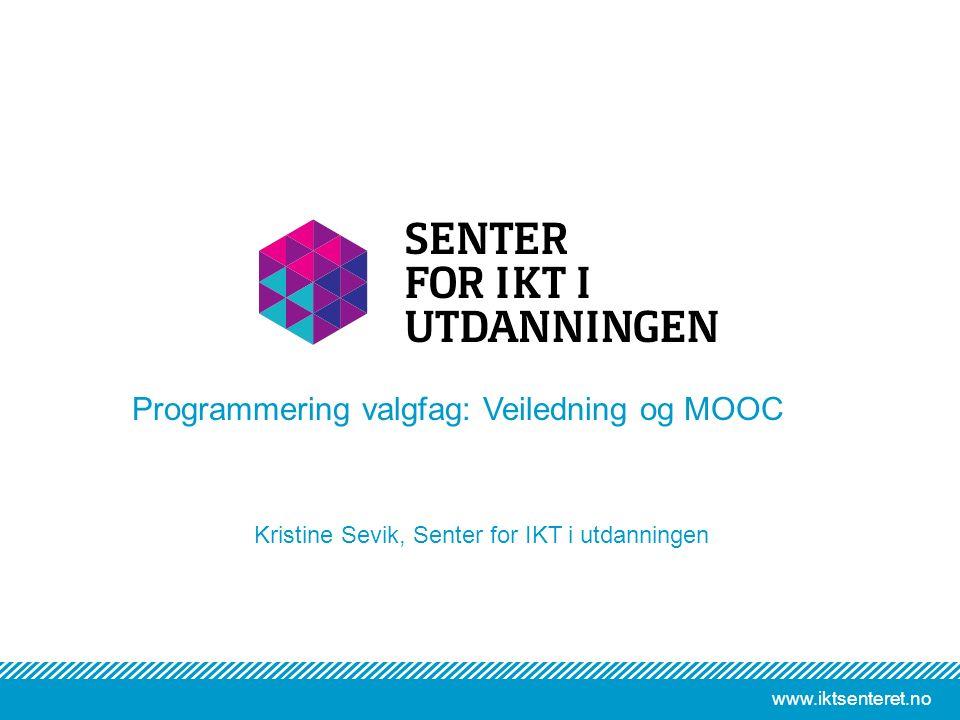 www.iktsenteret.no Kristine Sevik, Senter for IKT i utdanningen Programmering valgfag: Veiledning og MOOC