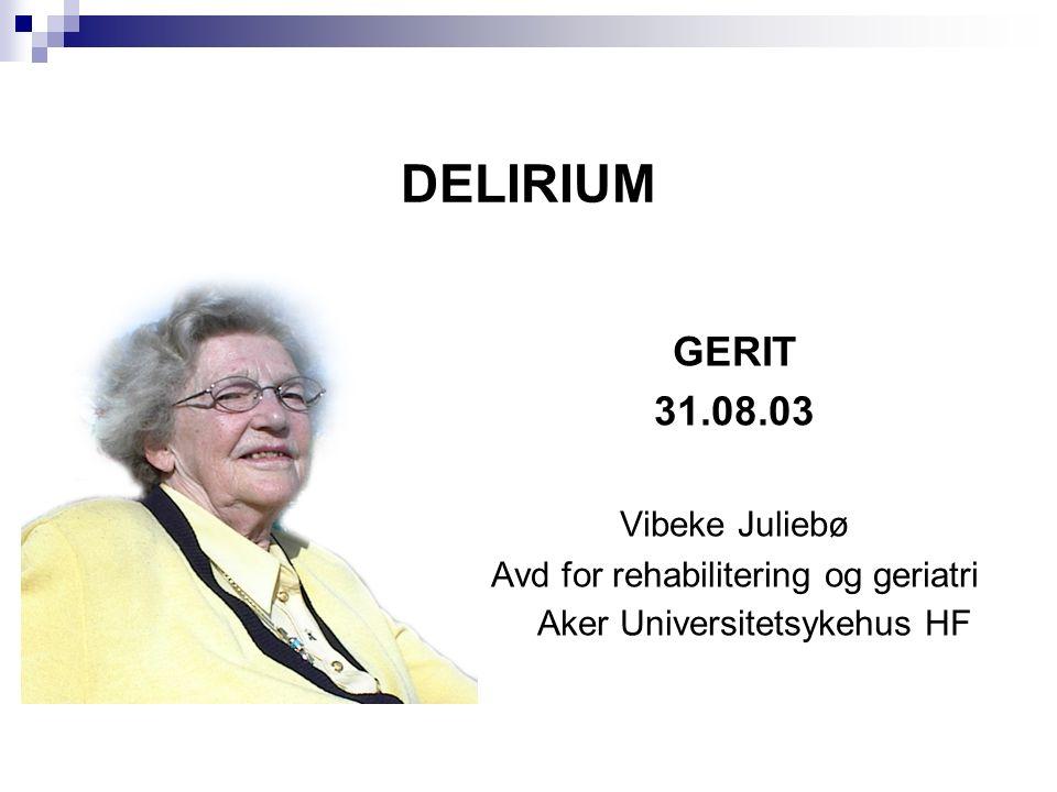 DELIRIUM GERIT 31.08.03 Vibeke Juliebø Avd for rehabilitering og geriatri Aker Universitetsykehus HF