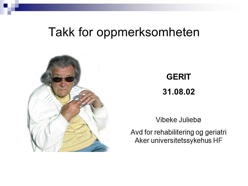 Takk for oppmerksomheten GERIT 31.08.02 Vibeke Juliebø Avd for rehabilitering og geriatri Aker universitetssykehus HF
