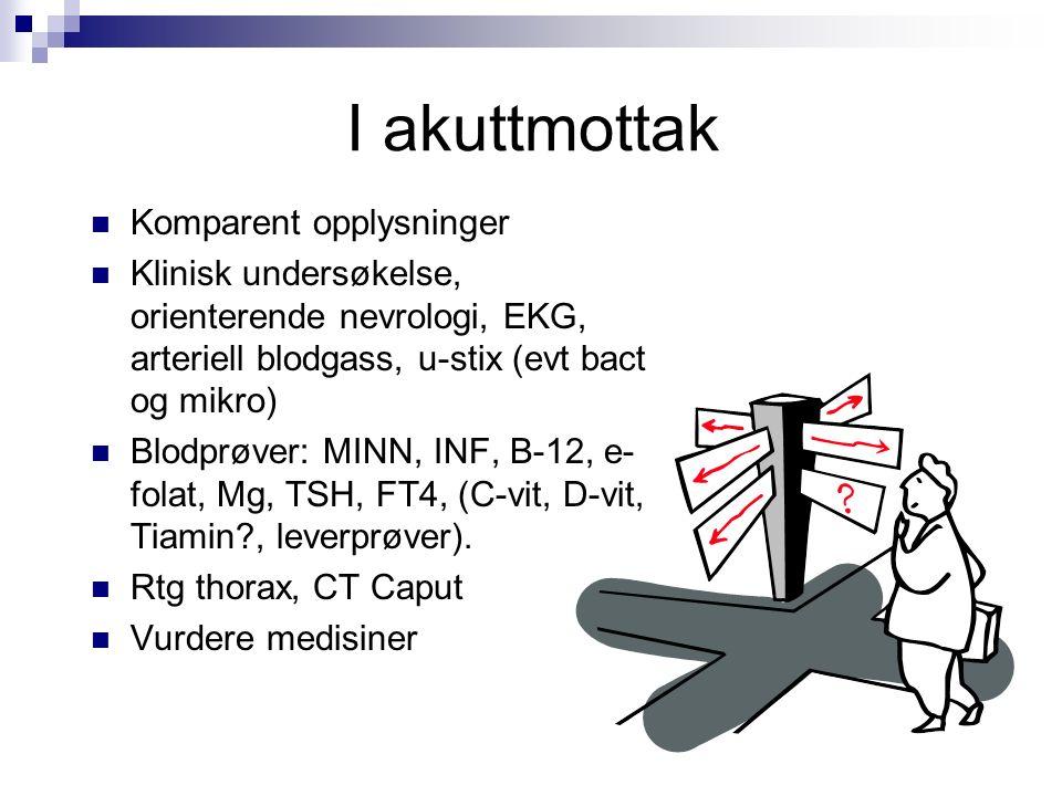 I akuttmottak Komparent opplysninger Klinisk undersøkelse, orienterende nevrologi, EKG, arteriell blodgass, u-stix (evt bact og mikro) Blodprøver: MINN, INF, B-12, e- folat, Mg, TSH, FT4, (C-vit, D-vit, Tiamin , leverprøver).