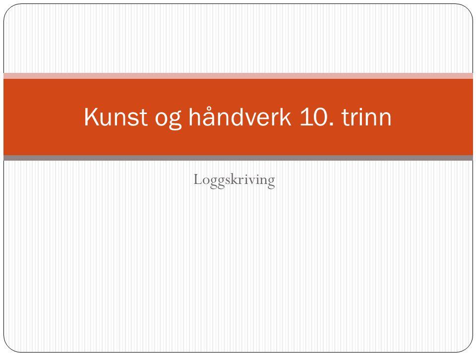 Loggskriving Kunst og håndverk 10. trinn