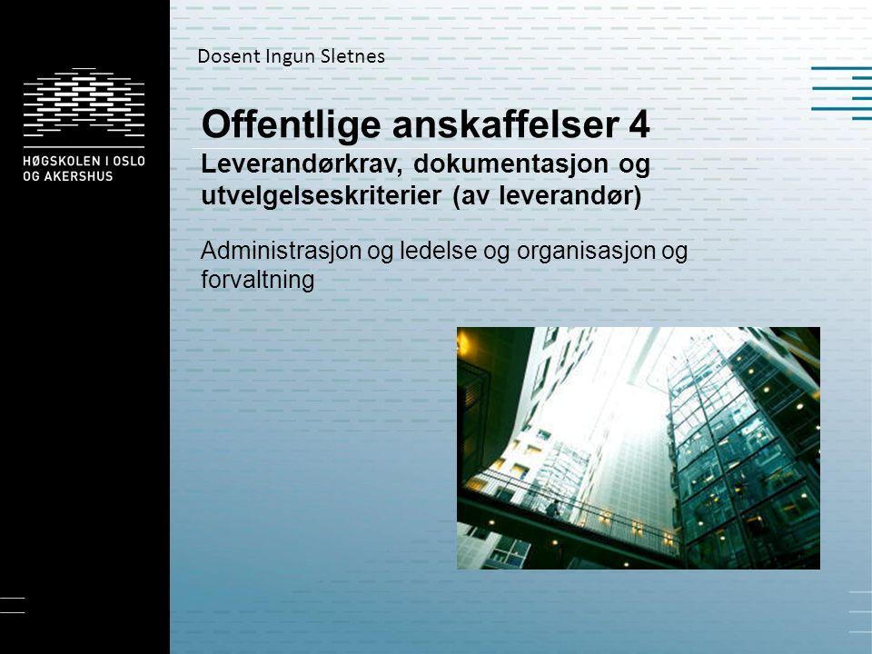 Offentlige anskaffelser 4 Leverandørkrav, dokumentasjon og utvelgelseskriterier (av leverandør) Administrasjon og ledelse og organisasjon og forvaltning Dosent Ingun Sletnes