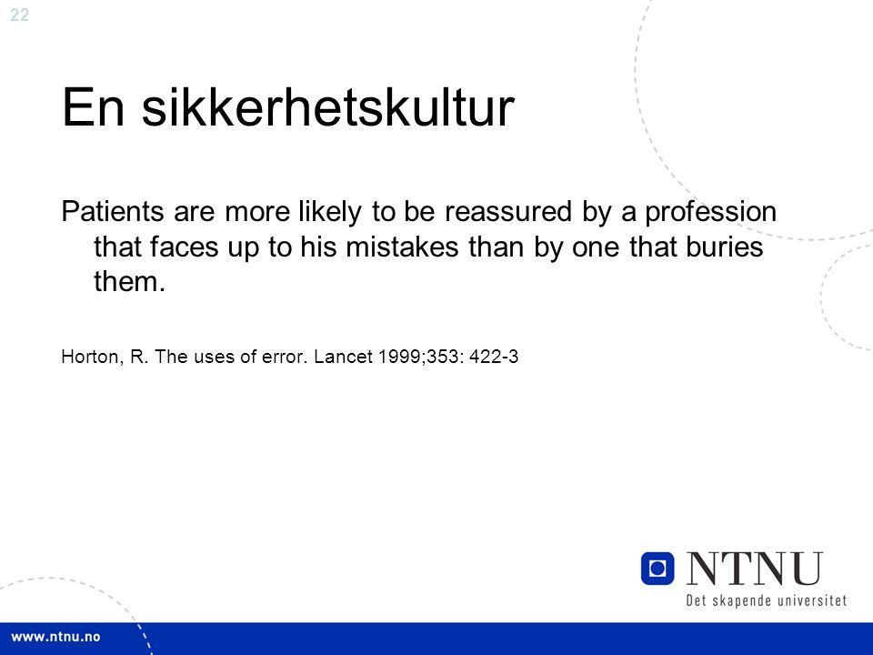 22 En sikkerhetskultur Patients are more likely to be reassured by a profession that faces up to his mistakes than by one that buries them.