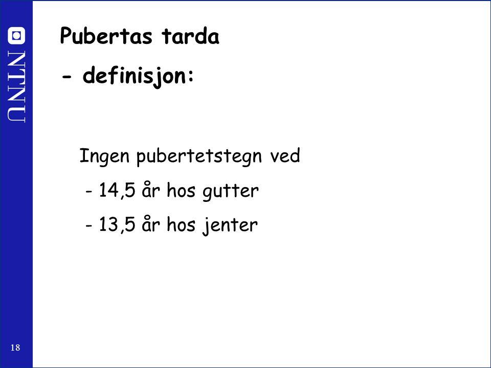 18 Pubertas tarda - definisjon: Ingen pubertetstegn ved - 14,5 år hos gutter - 13,5 år hos jenter