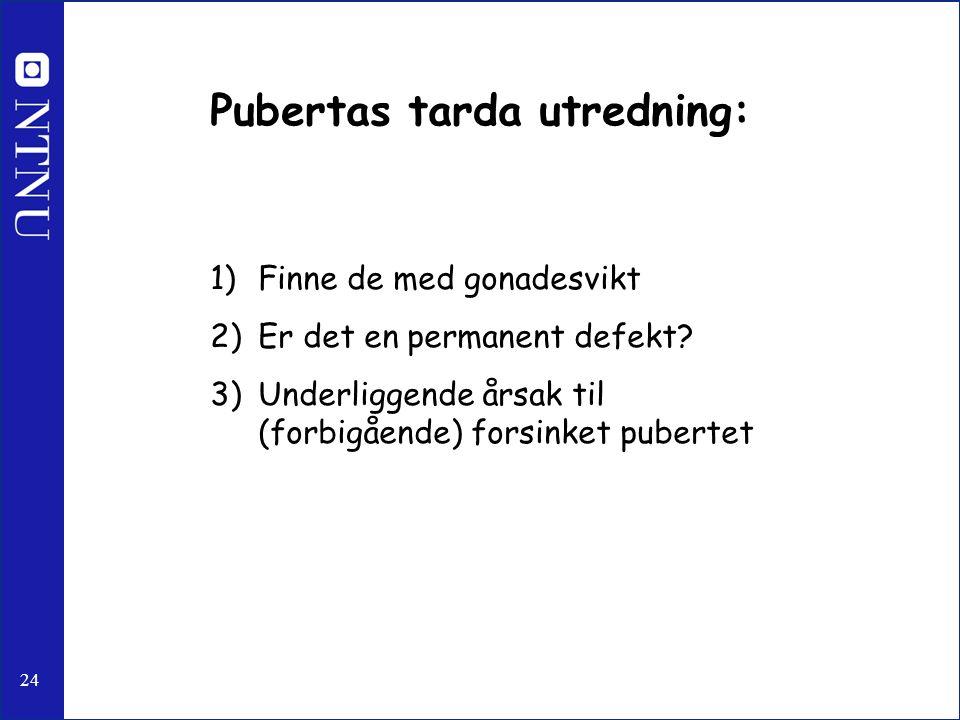 24 Pubertas tarda utredning: 1)Finne de med gonadesvikt 2)Er det en permanent defekt? 3)Underliggende årsak til (forbigående) forsinket pubertet