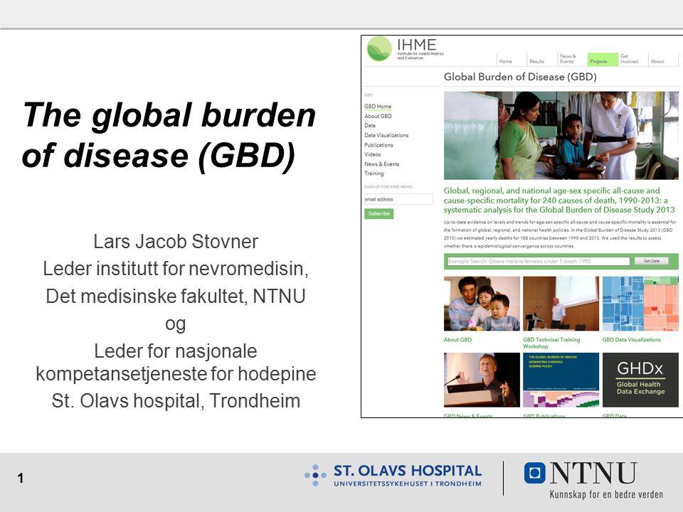 1 The global burden of disease (GBD) Lars Jacob Stovner Leder institutt for nevromedisin, Det medisinske fakultet, NTNU og Leder for nasjonale kompetansetjeneste for hodepine St.