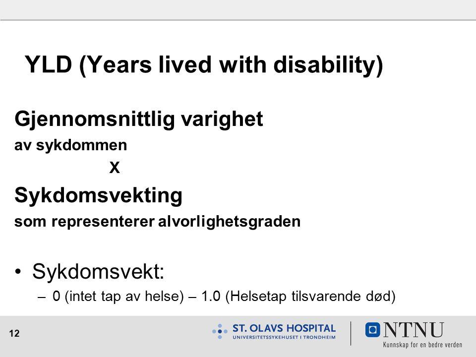 12 YLD (Years lived with disability) Gjennomsnittlig varighet av sykdommen X Sykdomsvekting som representerer alvorlighetsgraden Sykdomsvekt: –0 (intet tap av helse) – 1.0 (Helsetap tilsvarende død)