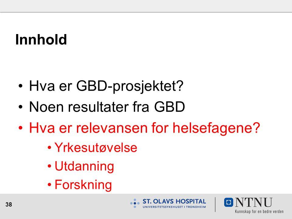 38 Innhold Hva er GBD-prosjektet. Noen resultater fra GBD Hva er relevansen for helsefagene.