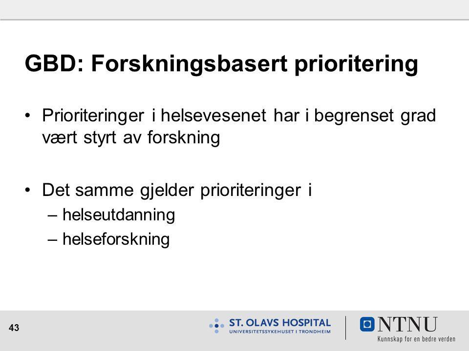 43 GBD: Forskningsbasert prioritering Prioriteringer i helsevesenet har i begrenset grad vært styrt av forskning Det samme gjelder prioriteringer i –helseutdanning –helseforskning