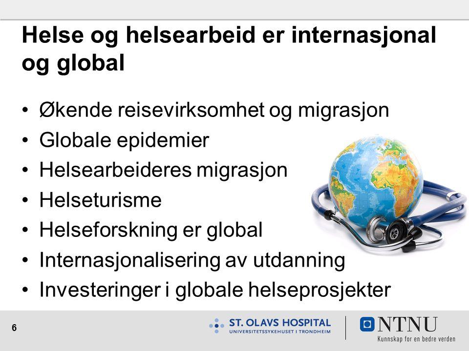 6 Helse og helsearbeid er internasjonal og global Økende reisevirksomhet og migrasjon Globale epidemier Helsearbeideres migrasjon Helseturisme Helseforskning er global Internasjonalisering av utdanning Investeringer i globale helseprosjekter