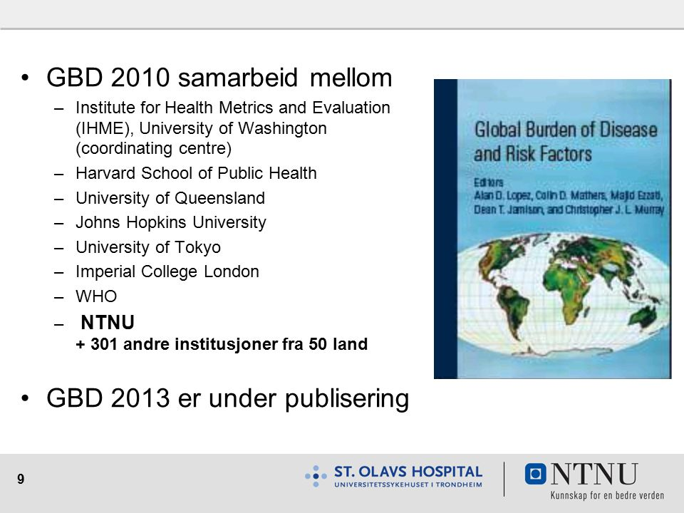 9 GBD 2010 samarbeid mellom –Institute for Health Metrics and Evaluation (IHME), University of Washington (coordinating centre) –Harvard School of Public Health –University of Queensland –Johns Hopkins University –University of Tokyo –Imperial College London –WHO – NTNU + 301 andre institusjoner fra 50 land GBD 2013 er under publisering