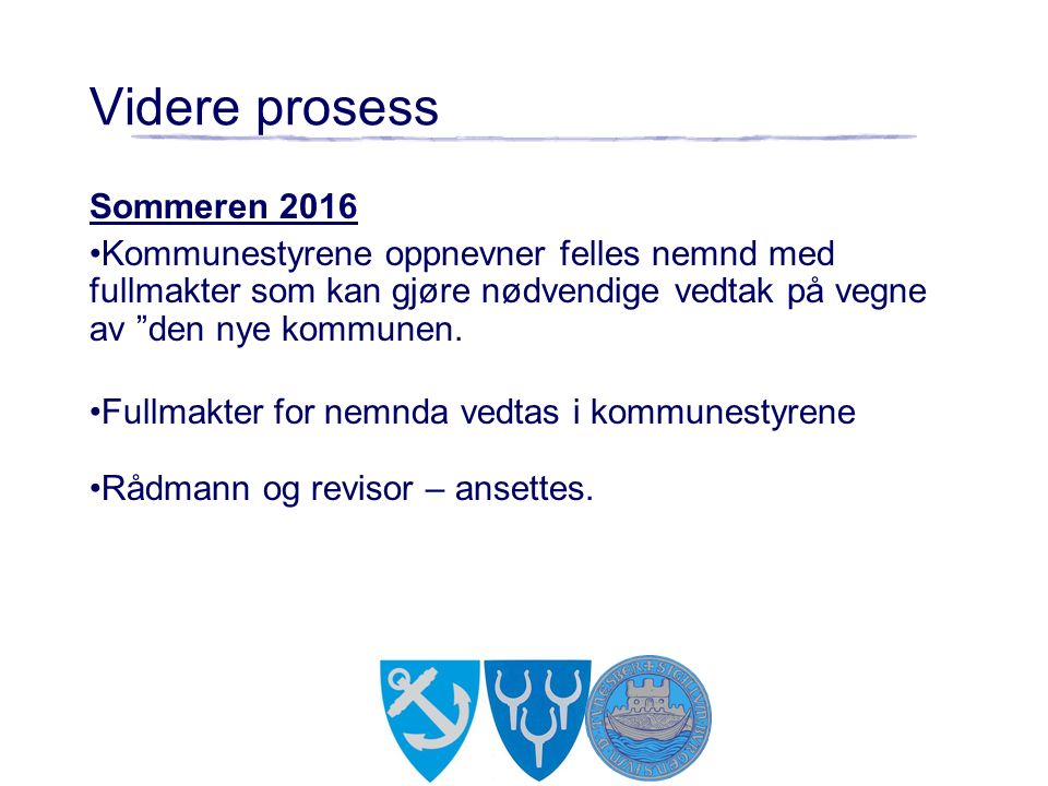 """Videre prosess Sommeren 2016 Kommunestyrene oppnevner felles nemnd med fullmakter som kan gjøre nødvendige vedtak på vegne av """"den nye kommunen. Fullm"""
