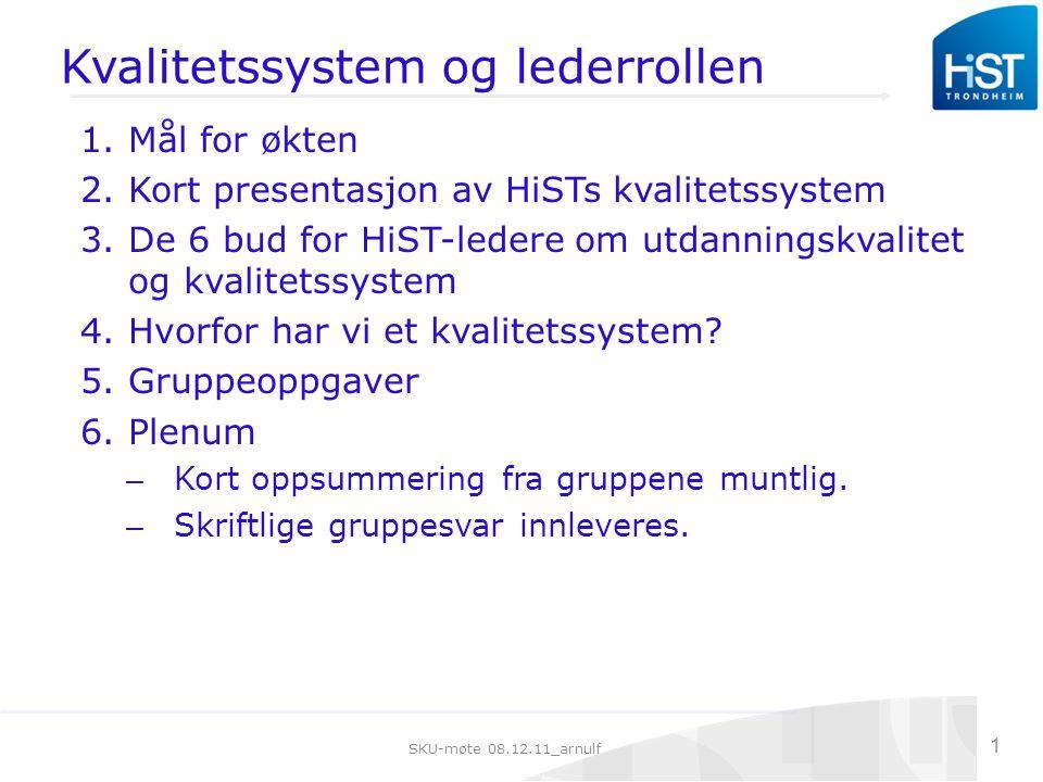 SKU-møte 08.12.11_arnulf 1 Kvalitetssystem og lederrollen 1.Mål for økten 2.Kort presentasjon av HiSTs kvalitetssystem 3.De 6 bud for HiST-ledere om utdanningskvalitet og kvalitetssystem 4.Hvorfor har vi et kvalitetssystem.