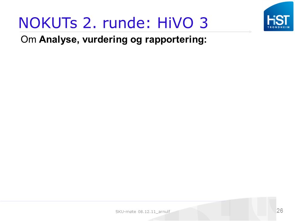 SKU-møte 08.12.11_arnulf 26 NOKUTs 2. runde: HiVO 3 Om Analyse, vurdering og rapportering: