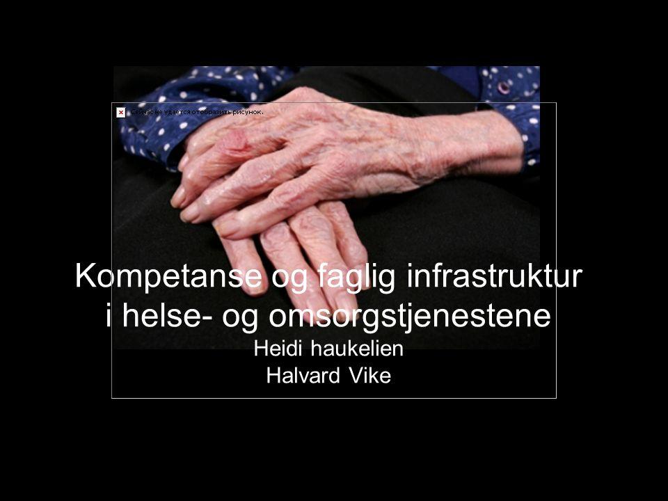 Kompetanse og faglig infrastruktur i helse- og omsorgstjenestene Heidi haukelien Halvard Vike