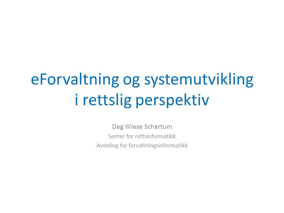 eForvaltning og systemutvikling i rettslig perspektiv Dag Wiese Schartum Senter for rettsinformatikk Avdeling for forvaltningsinformatikk