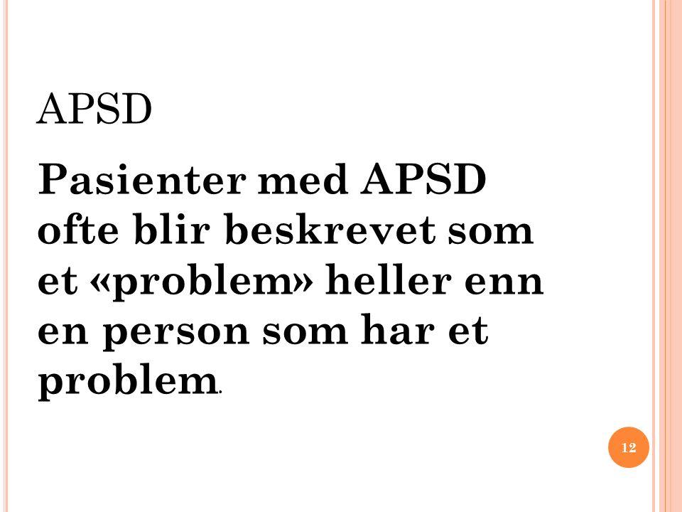 APSD Pasienter med APSD ofte blir beskrevet som et «problem» heller enn en person som har et problem. 12