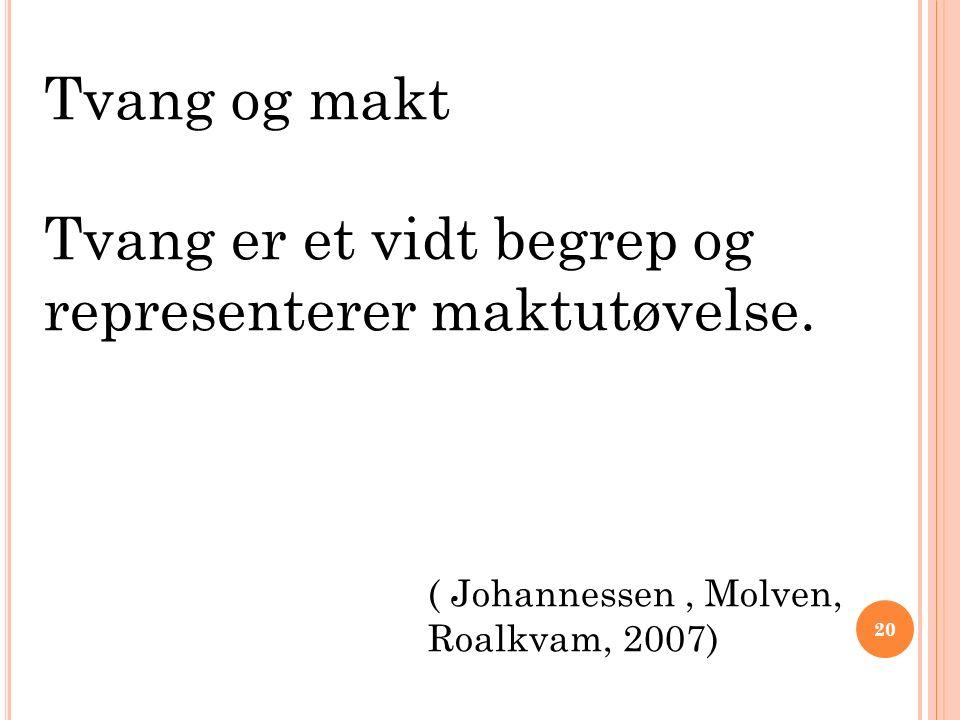 Tvang og makt Tvang er et vidt begrep og representerer maktutøvelse. ( Johannessen, Molven, Roalkvam, 2007) 20