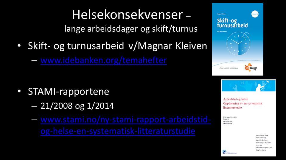 Helsekonsekvenser – lange arbeidsdager og skift/turnus Skift- og turnusarbeid v/Magnar Kleiven – www.idebanken.org/temahefter www.idebanken.org/temahefter STAMI-rapportene – 21/2008 og 1/2014 – www.stami.no/ny-stami-rapport-arbeidstid- og-helse-en-systematisk-litteraturstudie www.stami.no/ny-stami-rapport-arbeidstid- og-helse-en-systematisk-litteraturstudie