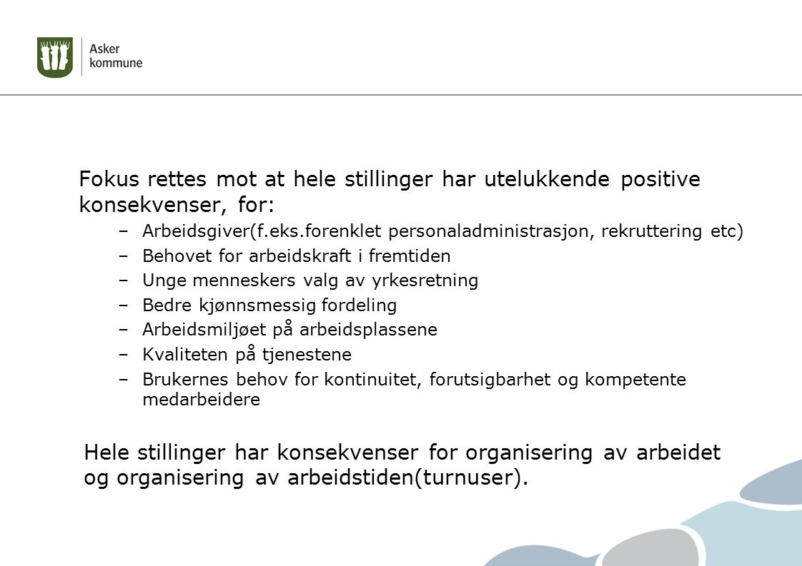 Fokus rettes mot at hele stillinger har utelukkende positive konsekvenser, for: –Arbeidsgiver(f.eks.forenklet personaladministrasjon, rekruttering etc) –Behovet for arbeidskraft i fremtiden –Unge menneskers valg av yrkesretning –Bedre kjønnsmessig fordeling –Arbeidsmiljøet på arbeidsplassene –Kvaliteten på tjenestene –Brukernes behov for kontinuitet, forutsigbarhet og kompetente medarbeidere Hele stillinger har konsekvenser for organisering av arbeidet og organisering av arbeidstiden(turnuser).