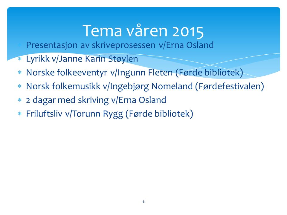  Presentasjon av skriveprosessen v/Erna Osland  Lyrikk v/Janne Karin Støylen  Norske folkeeventyr v/Ingunn Fleten (Førde bibliotek)  Norsk folkemusikk v/Ingebjørg Nomeland (Førdefestivalen)  2 dagar med skriving v/Erna Osland  Friluftsliv v/Torunn Rygg (Førde bibliotek) 6 Tema våren 2015