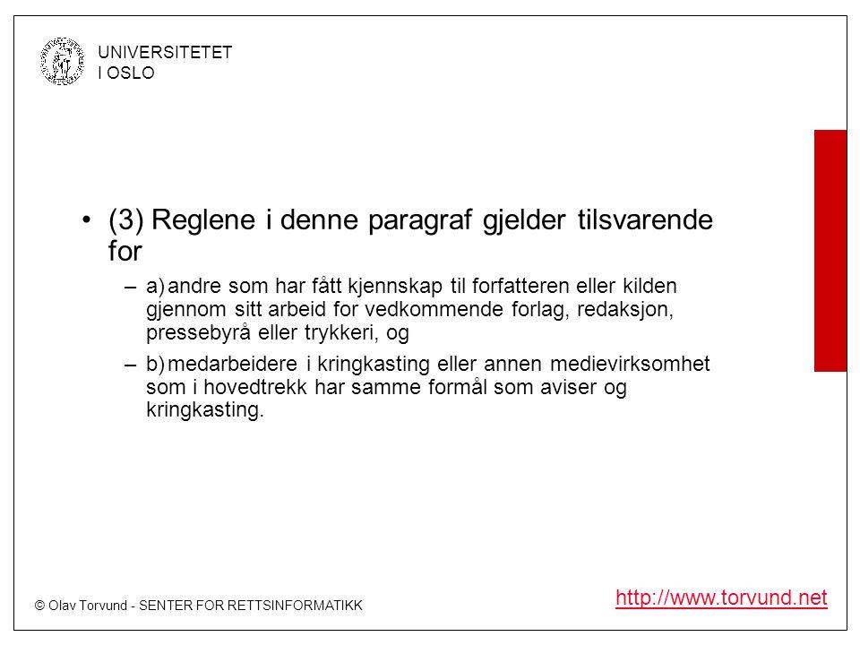 © Olav Torvund - SENTER FOR RETTSINFORMATIKK UNIVERSITETET I OSLO http://www.torvund.net (3) Reglene i denne paragraf gjelder tilsvarende for –a)andre som har fått kjennskap til forfatteren eller kilden gjennom sitt arbeid for vedkommende forlag, redaksjon, pressebyrå eller trykkeri, og –b)medarbeidere i kringkasting eller annen medievirksomhet som i hovedtrekk har samme formål som aviser og kringkasting.