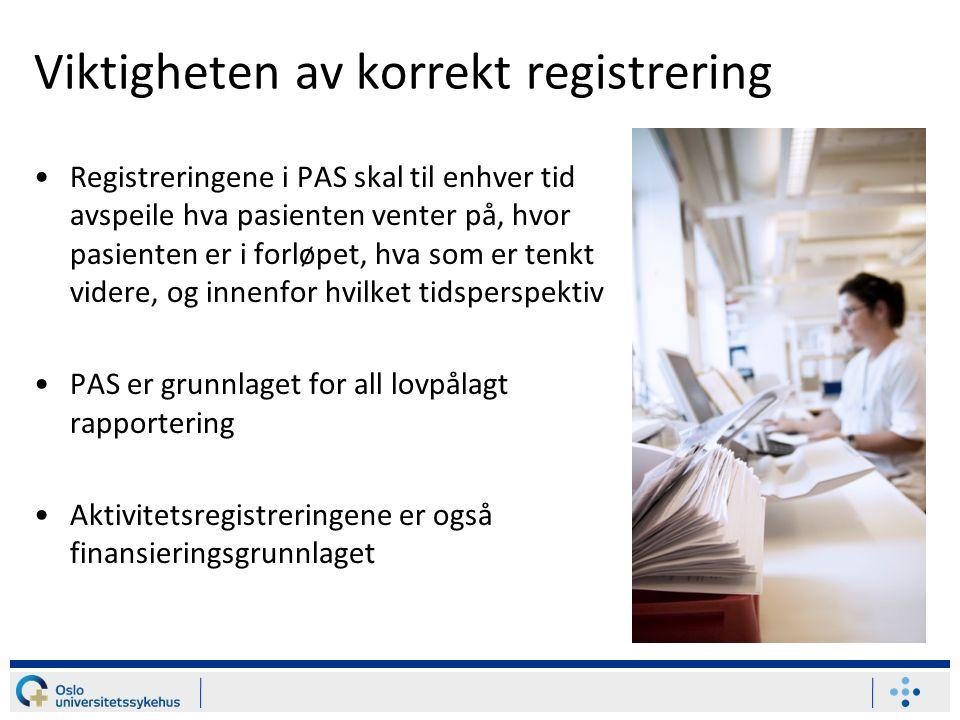 Viktigheten av korrekt registrering Registreringene i PAS skal til enhver tid avspeile hva pasienten venter på, hvor pasienten er i forløpet, hva som er tenkt videre, og innenfor hvilket tidsperspektiv PAS er grunnlaget for all lovpålagt rapportering Aktivitetsregistreringene er også finansieringsgrunnlaget