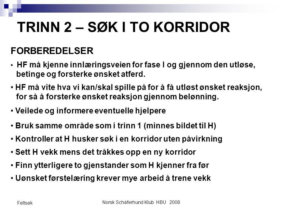 Norsk Schäferhund Klub HBU 2008 Feltsøk TRINN 2 – SØK I TO KORRIDOR FORBEREDELSER HF må kjenne innlæringsveien for fase I og gjennom den utløse, betin