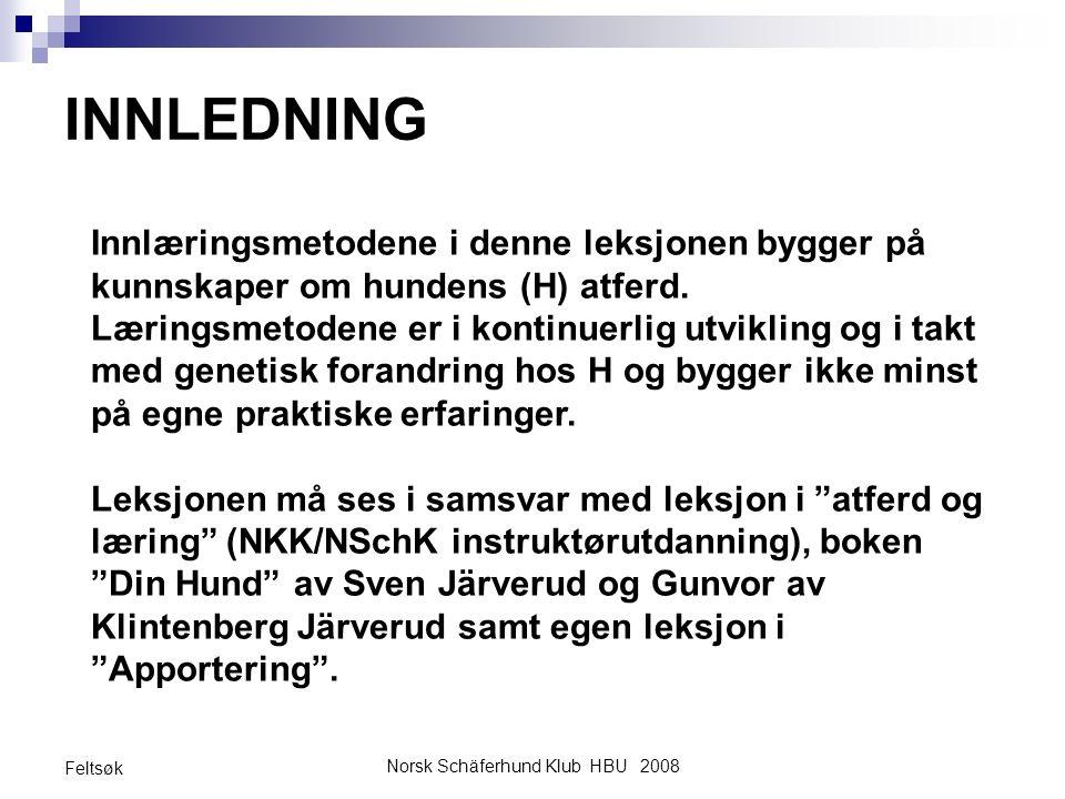 Norsk Schäferhund Klub HBU 2008 Feltsøk INNLEDNING Innlæringsmetodene i denne leksjonen bygger på kunnskaper om hundens (H) atferd. Læringsmetodene er