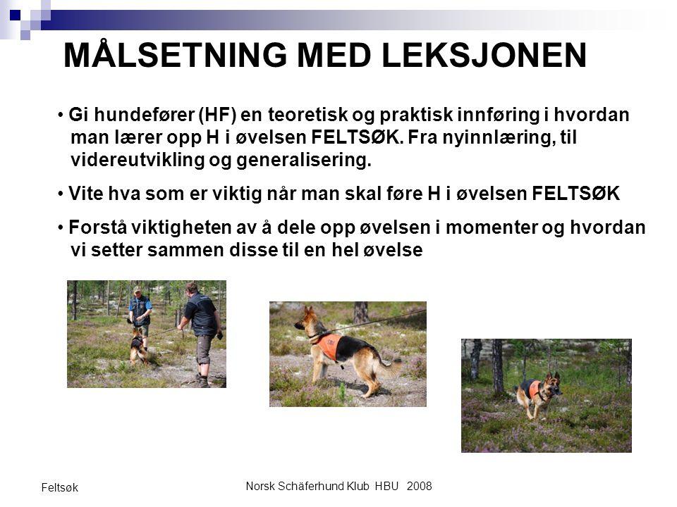 Norsk Schäferhund Klub HBU 2008 Feltsøk MÅLSETNING MED LEKSJONEN Gi hundefører (HF) en teoretisk og praktisk innføring i hvordan man lærer opp H i øve