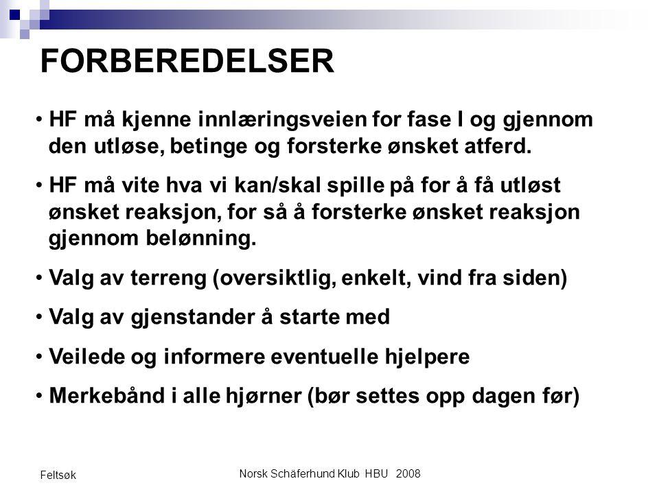 Norsk Schäferhund Klub HBU 2008 Feltsøk FORBEREDELSER HF må kjenne innlæringsveien for fase I og gjennom den utløse, betinge og forsterke ønsket atfer