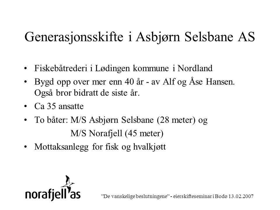 De vanskelige beslutningene - eierskifteseminar i Bodø 13.02.2007 Generasjonsskifte i Asbjørn Selsbane AS Fiskebåtrederi i Lødingen kommune i Nordland Bygd opp over mer enn 40 år - av Alf og Åse Hansen.