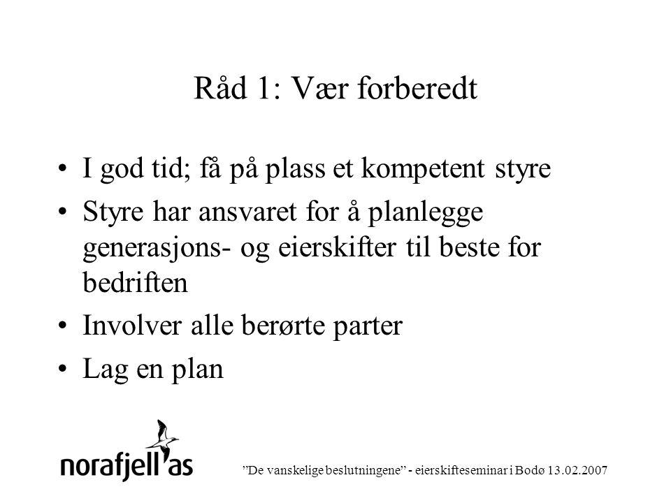 De vanskelige beslutningene - eierskifteseminar i Bodø 13.02.2007 Råd 1: Vær forberedt I god tid; få på plass et kompetent styre Styre har ansvaret for å planlegge generasjons- og eierskifter til beste for bedriften Involver alle berørte parter Lag en plan