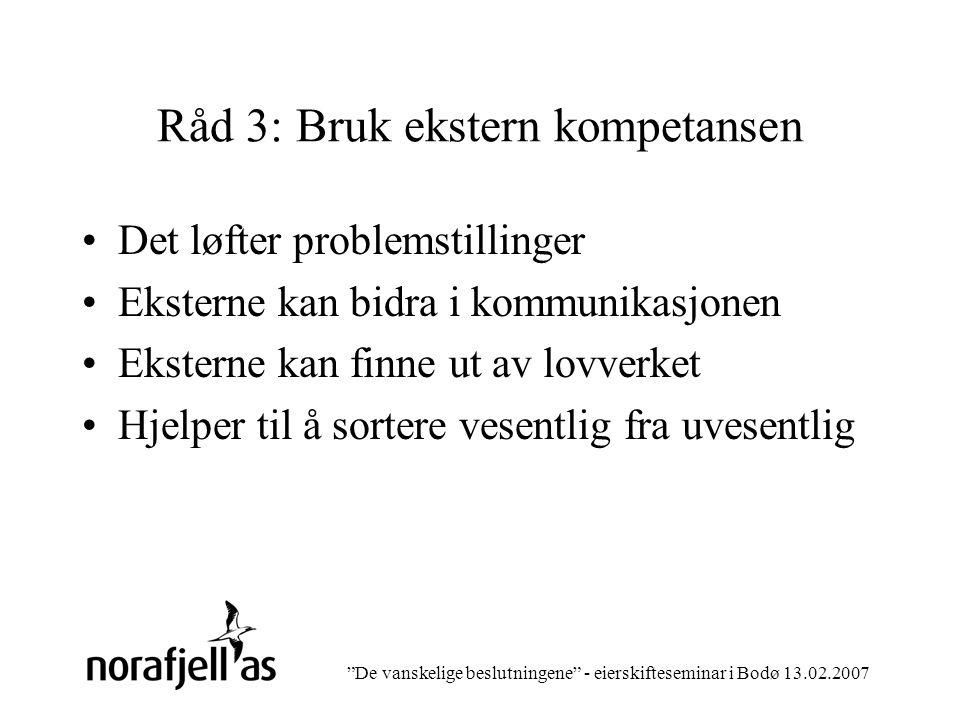 De vanskelige beslutningene - eierskifteseminar i Bodø 13.02.2007 Råd 3: Bruk ekstern kompetansen Det løfter problemstillinger Eksterne kan bidra i kommunikasjonen Eksterne kan finne ut av lovverket Hjelper til å sortere vesentlig fra uvesentlig