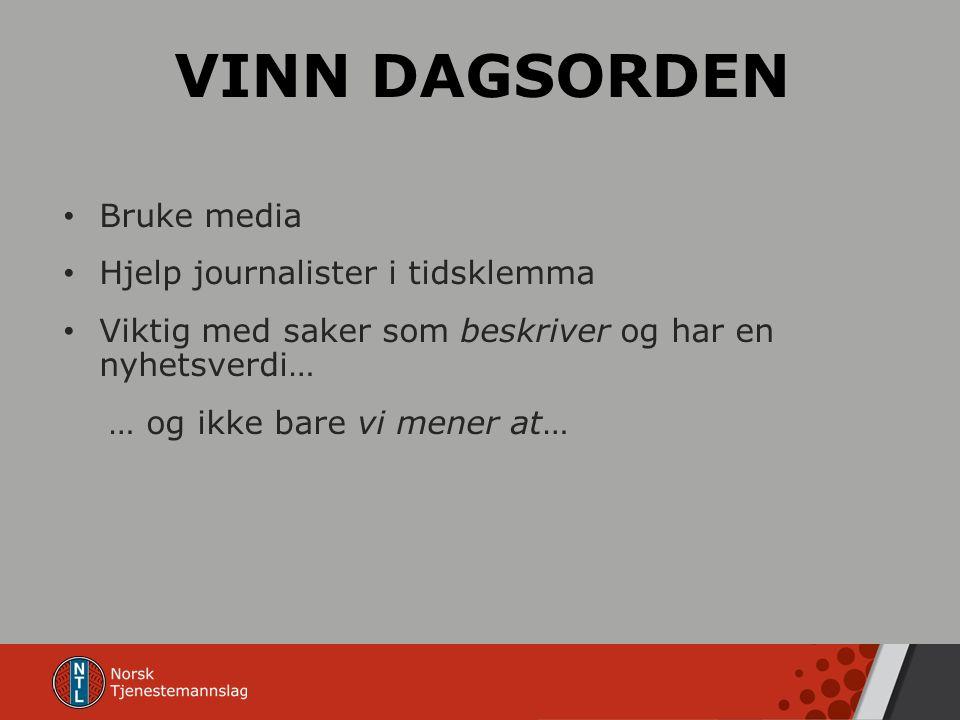 VINN DAGSORDEN Bruke media Hjelp journalister i tidsklemma Viktig med saker som beskriver og har en nyhetsverdi… … og ikke bare vi mener at…