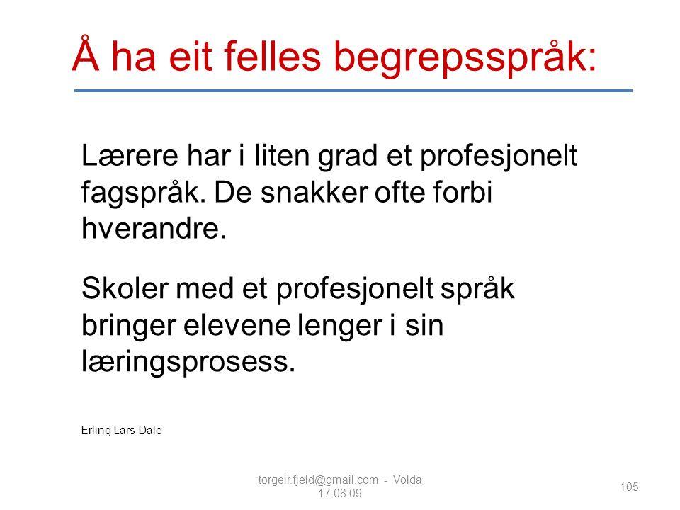 torgeir.fjeld@gmail.com - Volda 17.08.09 105 Å ha eit felles begrepsspråk: Lærere har i liten grad et profesjonelt fagspråk. De snakker ofte forbi hve