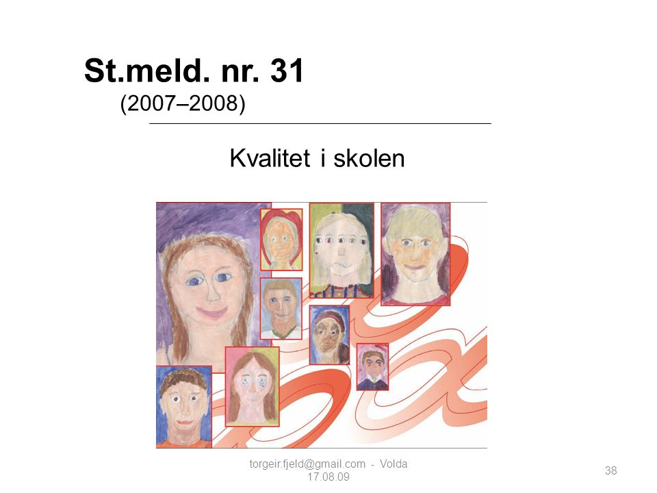 St.meld. nr. 31 (2007–2008) Kvalitet i skolen 38 torgeir.fjeld@gmail.com - Volda 17.08.09