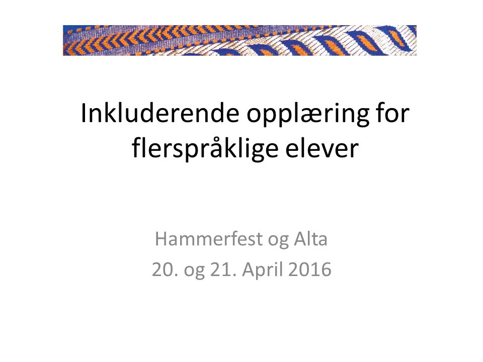 Inkluderende opplæring for flerspråklige elever Hammerfest og Alta 20. og 21. April 2016