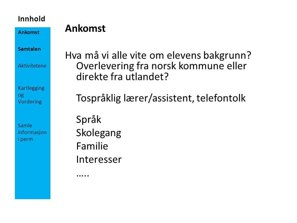 Innhold Ankomst Hva må vi alle vite om elevens bakgrunn? Overlevering fra norsk kommune eller direkte fra utlandet? Tospråklig lærer/assistent, telefo
