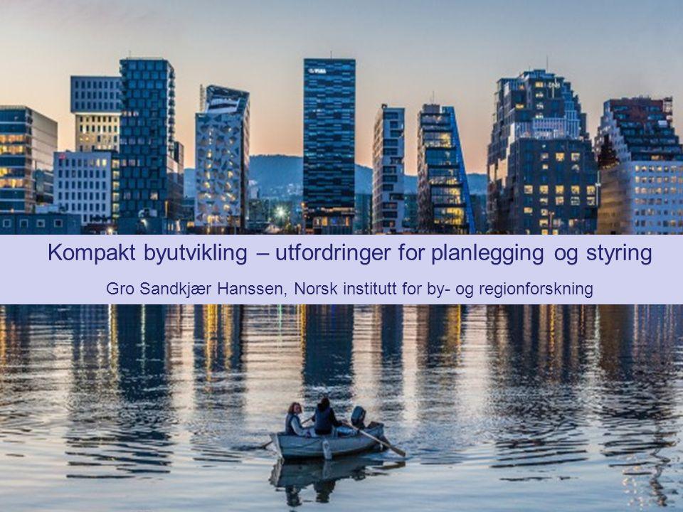 Kompakt byutvikling – utfordringer for planlegging og styring Gro Sandkjær Hanssen, Norsk institutt for by- og regionforskning