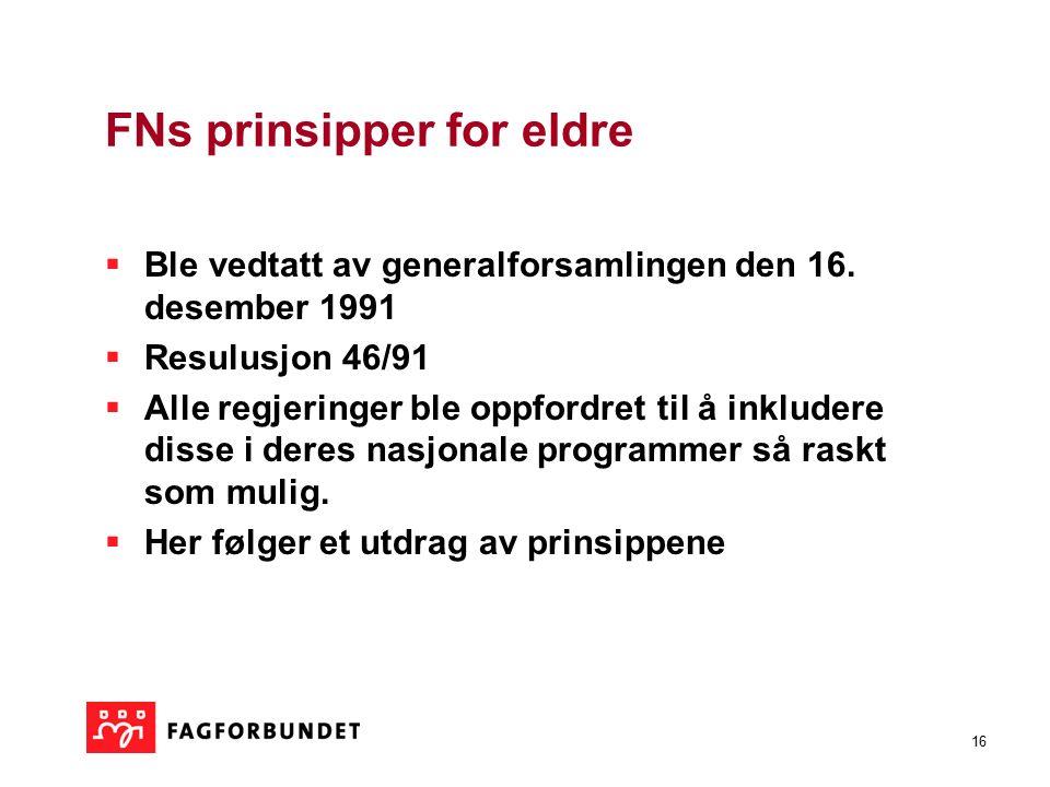16 FNs prinsipper for eldre  Ble vedtatt av generalforsamlingen den 16. desember 1991  Resulusjon 46/91  Alle regjeringer ble oppfordret til å inkl
