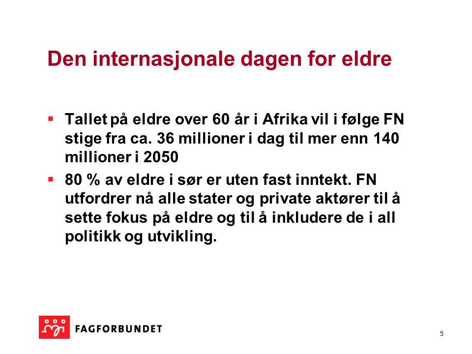 5 Den internasjonale dagen for eldre  Tallet på eldre over 60 år i Afrika vil i følge FN stige fra ca. 36 millioner i dag til mer enn 140 millioner i