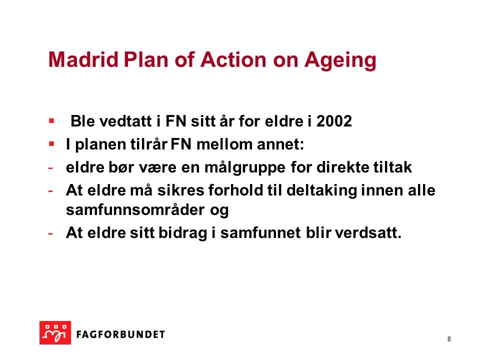 8 Madrid Plan of Action on Ageing  Ble vedtatt i FN sitt år for eldre i 2002  I planen tilrår FN mellom annet: -eldre bør være en målgruppe for direkte tiltak -At eldre må sikres forhold til deltaking innen alle samfunnsområder og -At eldre sitt bidrag i samfunnet blir verdsatt.