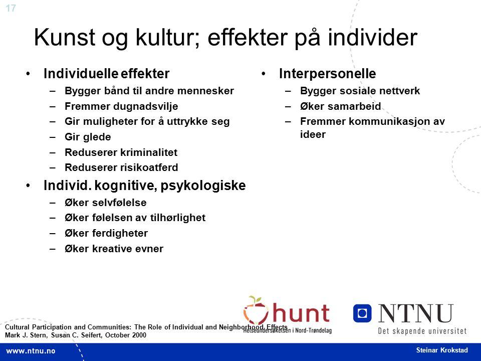 17 Steinar Krokstad Kunst og kultur; effekter på individer Individuelle effekter –Bygger bånd til andre mennesker –Fremmer dugnadsvilje –Gir mulighete