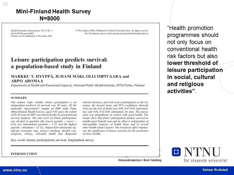 26 Steinar Krokstad Health promotion programmes should not only focus on conventional health risk factors but also lower threshold of leisure participation in social, cultural and religious activities .