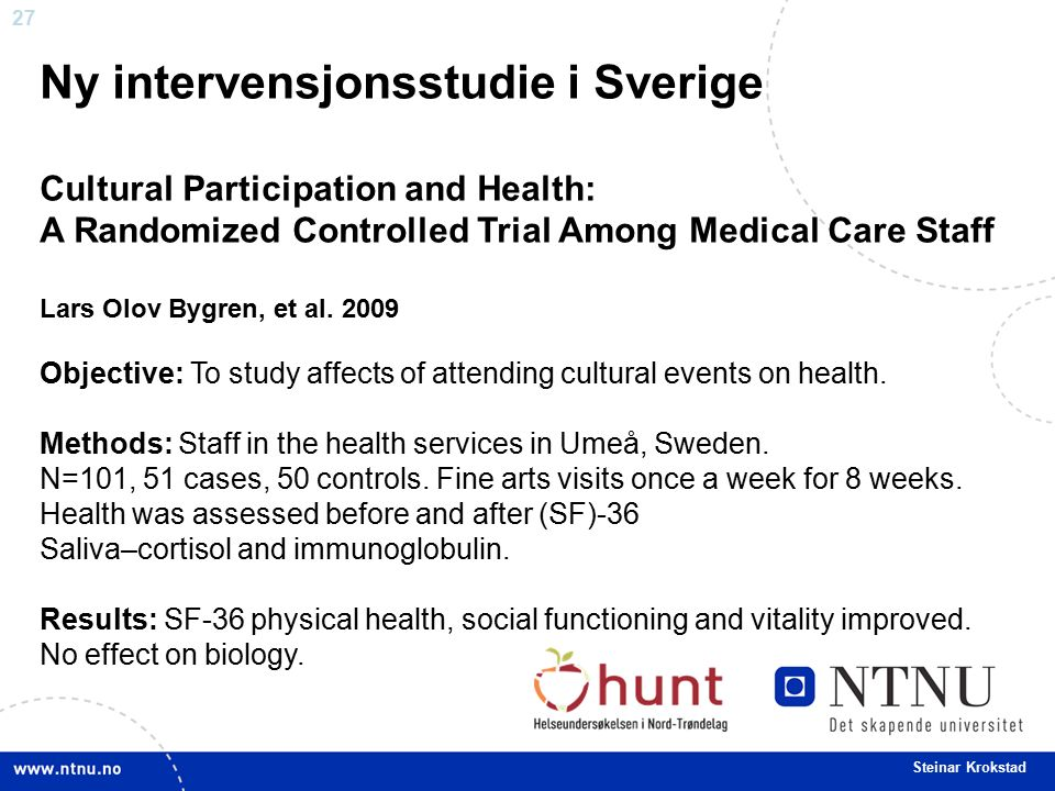 27 Steinar Krokstad Ny intervensjonsstudie i Sverige Cultural Participation and Health: A Randomized Controlled Trial Among Medical Care Staff Lars Olov Bygren, et al.