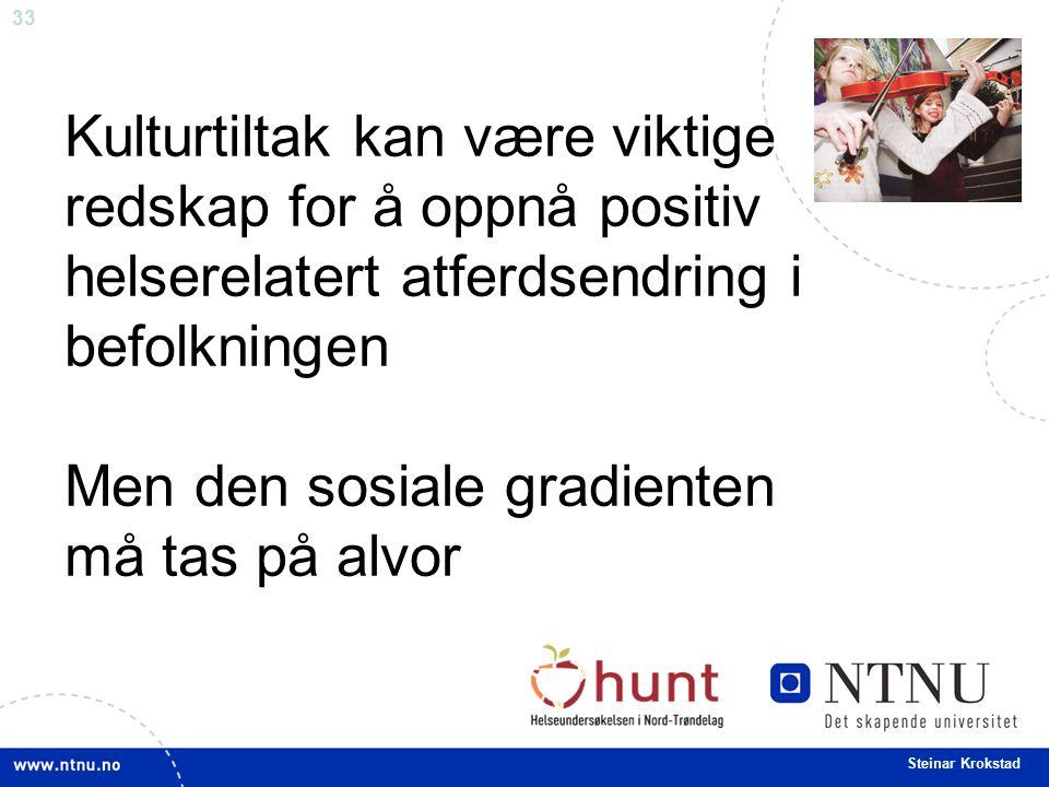 33 Steinar Krokstad Kulturtiltak kan være viktige redskap for å oppnå positiv helserelatert atferdsendring i befolkningen Men den sosiale gradienten må tas på alvor