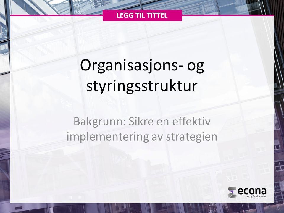 Organisasjons- og styringsstruktur Bakgrunn: Sikre en effektiv implementering av strategien LEGG TIL TITTEL